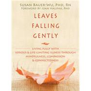 Leaves Falling Gently : Living fully with Serious and Life-Limiting Illness through Mindfulness, Compassion, and Connectedness by Bauer-Wu, Susan, Ph.D., 9781572249998